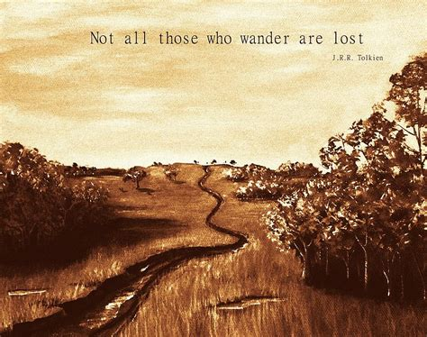 Not All Those Who Wander Are Lost – J.R.R. Tolkien